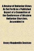 A Review of Unitarian Views; As Set Forth in a Published Report of a Committee of the Confer...