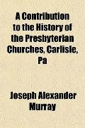 A Contribution to the History of the Presbyterian Churches, Carlisle, Pa