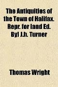 The Antiquities of the Town of Halifax. Repr. for [and Ed. By] J.h. Turner