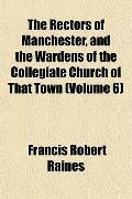 The Rectors of Manchester, and the Wardens of the Collegiate Church of That Town (Volume 6)