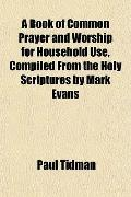 A Book of Common Prayer and Worship for Household Use, Compiled From the Holy Scriptures by ...