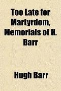 Too Late for Martyrdom, Memorials of H. Barr