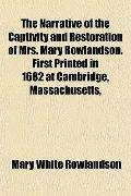 The Narrative of the Captivity and Restoration of Mrs. Mary Rowlandson. First Printed in 168...