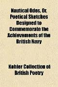 Nautical Odes, Or, Poetical Sketches Designed to Commemorate the Achievements of the British...