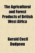 The Agricultural and Forest Products of British West Africa