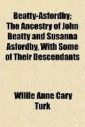 Beatty-Asfordby; The Ancestry of John Beatty and Susanna Asfordby, With Some of Their Descen...