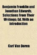 Benjamin Franklin and Jonathan Edwards, Selections From Their Writings; Ed. With an Introduc...