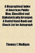 A Biographical Index of American Public Men, Classified and Alphabetically Arranged; A Usefu...