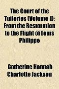 The Court of the Tuileries (Volume 1); From the Restoration to the Flight of Louis Philippe