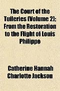 The Court of the Tuileries (Volume 2); From the Restoration to the Flight of Louis Philippe