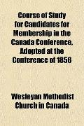 Course of Study for Candidates for Membership in the Canada Conference, Adopted at the Confe...