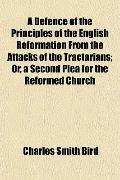 A Defence of the Principles of the English Reformation From the Attacks of the Tractarians; ...