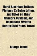 North American Indians (Volume 2); Being Letters and Notes on Their Manners, Customs, and Co...