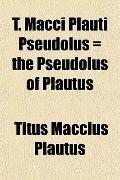 T. Macci Plauti Pseudolus = the Pseudolus of Plautus