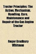 Tractor Principles; The Action, Mechanism, Handling, Care, Maintenance and Repair of the Gas...