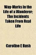 Way-Marks in the Life of a Wanderer; The Incidents Taken From Real Life