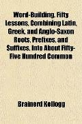 Word-Building. Fifty Lessons, Combining Latin, Greek, and Anglo-Saxon Roots, Prefixes, and S...