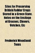 Silos for Preserving British Fodder Crops Stored in a Green State. Notes on the Ensilage of ...