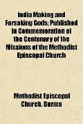 India Making and Forsaking Gods; Published in Commemoration of the Centenary of the Missions...