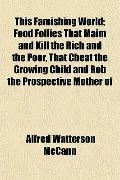 This Famishing World; Food Follies That Maim and Kill the Rich and the Poor, That Cheat the ...