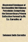Illustrated Catalogue of the Beautiful Old Chinese Porcelains Comprising the Extraordinary P...