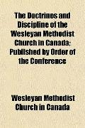 The Doctrines and Discipline of the Wesleyan Methodist Church in Canada; Published by Order ...