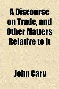 A Discourse on Trade, and Other Matters Relative to It