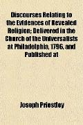 Discourses Relating to the Evidences of Revealed Religion; Delivered in the Church of the Un...