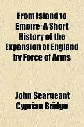 From Island to Empire; A Short History of the Expansion of England by Force of Arms
