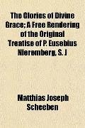 The Glories of Divine Grace; A Free Rendering of the Original Treatise of P. Eusebius Nierem...