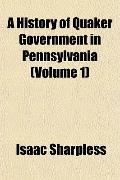 A History of Quaker Government in Pennsylvania (Volume 1)