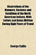 Illustrations of the Manners, Customs and Condition of the North American Indians, With Lett...