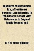 Institutes of Mussalman Law, a Treatise on Personal Law According to the Hanafite School, Wi...