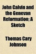 John Calvin and the Genevan Reformation; A Sketch