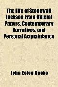 The Life of Stonewall Jackson From Official Papers, Contemporary Narratives, and Personal Ac...