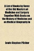 A List of Books by Some of the Old Masters of Medicine and Surgery Together With Books on th...