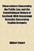 Observations Concerning the Public Law, and the Constitutional History of Scotland; With Occ...