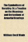 The Symbolisms of Heraldry; Or, a Treatise on the Meanings and Derivations of Armorial Bearings