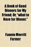 A Book of Good Dinners for My Friend; Or,