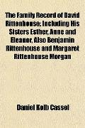 The Family Record of David Rittenhouse; Including His Sisters Esther, Anne and Eleanor, Also...