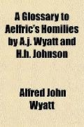 A Glossary to Aelfric's Homilies by A.j. Wyatt and H.h. Johnson