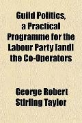 Guild Politics, a Practical Programme for the Labour Party [and] the Co-Operators