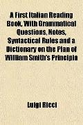 A First Italian Reading Book, With Grammatical Questions, Notes, Syntactical Rules and a Dic...