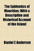 The Epidemics of Mauritius; With a Descriptive and Historical Account of the Island