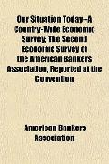 Our Situation Today--A Country-Wide Economic Survey; The Second Economic Survey of the Ameri...