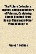 The Picture Collector's Manual, Being a Dictionary of Painters, Containing Fifteen Hundred M...