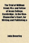 The Trial of William Frend, M.a. and Fellow of Jesus College, Cambridge.; In the Vice-Chance...