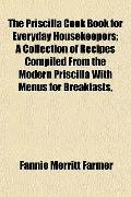 The Priscilla Cook Book for Everyday Housekeepers; A Collection of Recipes Compiled From the...