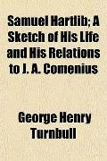 Samuel Hartlib; A Sketch of His Life and His Relations to J. A. Comenius
