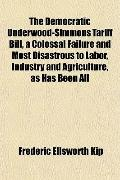 The Democratic Underwood-Simmons Tariff Bill, a Colossal Failure and Most Disastrous to Labo...